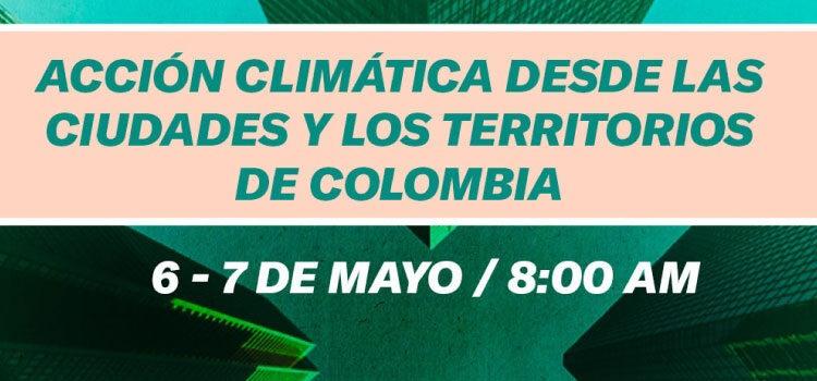 Acción climática desde las ciudades y los territorios de Colombia 06 y 07 de mayo de 2021